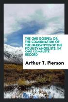 The One Gospel; Or, the Combination of the Narratives of the Four Evangelists, in One Complete Record