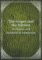 The Reaper and the Harvest Or, Scenes and Incidents in Connection