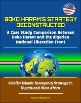 Boko Haram's Strategy Deconstructed: A Case Study Comparison Between Boko Haram and the Algerian National Liberation Front - Salafist Islamic Insurgency Strategy in Nigeria and West Africa