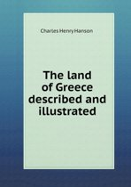 The Land of Greece Described and Illustrated