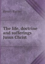 The Life, Doctrine and Sufferings Jusus Christ