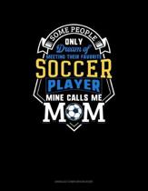Some People Only Dream Of Meeting Their Favorite Soccer Player Mine Calls Me Mom: Unruled Composition Book