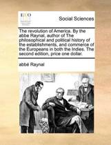 The Revolution of America. by the ABBE Raynal, Author of the Philosophical and Political History of the Establishments, and Commerce of the Europeans in Both the Indies. the Second Edition, Price One Dollar.
