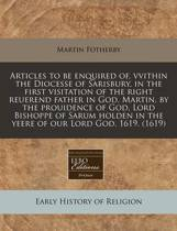 Articles to Be Enquired Of, Vvithin the Diocesse of Sarisbury, in the First Visitation of the Right Reuerend Father in God, Martin, by the Prouidence of God, Lord Bishoppe of Sarum Holden in the Yeere of Our Lord God, 1619. (1619)