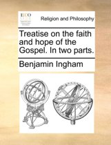 Treatise on the Faith and Hope of the Gospel. in Two Parts