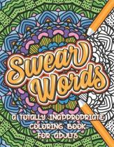 Swear Words A Totally Inappropriate Coloring Book for Adults: Fun and Relaxing Curse Word Stress Relief Activity Book to Calm and Relax Your Mind