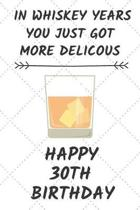 In Whiskey Years You Just Got More Delicous Happy 30th Birthday: 30 Year Old Birthday Gift Journal / Notebook / Diary / Unique Greeting Card Alternati