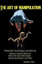 The Art of Manipulation: Powerful Techniques on How to Influence Human Behavior, Effectively Deal with People, and Get the Results You Want