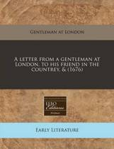 A Letter from a Gentleman at London, to His Friend in the Countrey, & (1676)