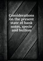 Considerations on the Present State of Bank Notes, Specie and Bullion