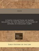 A Sixth Collection of Papers Relating to the Present Juncture of Affairs in England (1689)