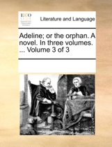 Adeline; Or the Orphan. a Novel. in Three Volumes. ... Volume 3 of 3