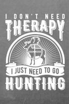I Don't Need Therapy I Just Need to Go Hunting: Tracking Notebook - Bow Hunters Journal to Write In - Log Book for Hunts
