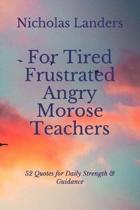 For Tired Frustrated Angry Morose Teachers: 52 Quotes for Daily Strength & Guidance