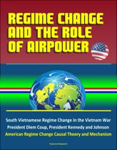 Regime Change and the Role of Airpower: South Vietnamese Regime Change in the Vietnam War, President Diem Coup, President Kennedy and Johnson, American Regime Change Causal Theory and Mechanism