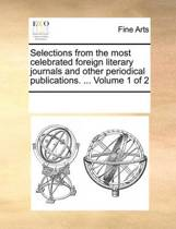 Selections from the Most Celebrated Foreign Literary Journals and Other Periodical Publications. ... Volume 1 of 2
