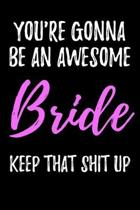 You're Gonna Be An Awesome Bride Keep That Shit Up: Blank Lined Journal - Funny Humorous Gift For Future Bride