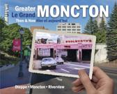 Greater Moncton Then and Now / Le Grand Moncton Hier Et Aujourd'hui