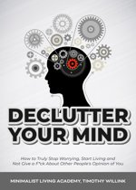 Declutter Your Mind: How to Truly Stop Worrying, Start Living and Not Give a F*ck About Other People's Opinion of You