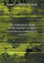 The Historical Study of the Mother Tongue an Introduction to Philological Method