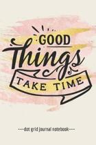 Good Things Take Time: Inspirational Quote Blank Dot Grid Notebook Journal 6'' x 9''