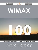 Wimax 100 Success Secrets - 100 Most Asked Questions On Wimax - What You Need To Know