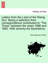 Letters from the Land of the Rising Sun. Being a Selection from Correspondence Contributed to the Times Between the Years 1886 and 1892. with Seventy-Six Illustrations.