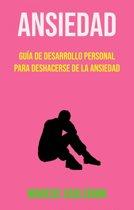 Ansiedad: Guía De Desarrollo Personal Para Deshacerse De La Ansiedad