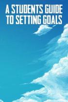 A Students Guide To Setting Goals: The Ultimate Step By Step Guide for Students on how to Set Goals and Achieve Personal Success!
