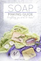 Soap Making Guide: Learn How To Make Soap At Home With Our Soap Making Guide, With Several Recipes, The Essential How To For Beginners, M