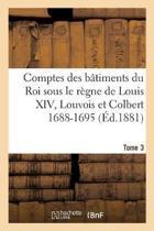 Comptes Des B timents Du Roi Sous Le R gne de Louis XIV. Tome 3