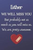 Esther We Will Miss You But Probably Not as Much As You Will Miss us. We Are Pretty Awesome.: Esther Funny gift for coworker / colleague that is leavi