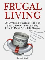 Frugal Living: 37 Amazing Practical Tips For Saving Money and Learning How to Make Your Life Simple