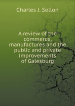 A Review of the Commerce, Manufactures and the Public and Private Improvements of Galesburg