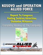 Kosovo and Operation Allied Force After-Action Report: Report To Congress, Ending Serbian Atrocities, Slobodan Milosevic, Complete Review of the Campaign