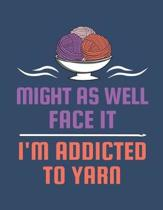 Might As Well Face It I'm Addicted To Yarn