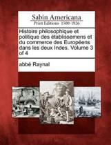Histoire Philosophique Et Politique Des Tablissemens Et Du Commerce Des Europ Ens Dans Les Deux Indes. Volume 3 of 4