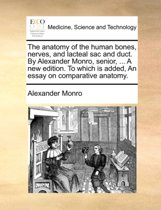 The Anatomy of the Human Bones, Nerves, and Lacteal Sac and Duct. by Alexander Monro, Senior, ... a New Edition. to Which Is Added, an Essay on Comparative Anatomy