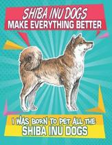 Shibu Inu Dogs Make Everything Better I Was Born To Pet All The Shibu Inu Dogs: Composition Notebook for Dog and Puppy Lovers