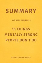 Summary of Amy Morin's 13 Things Mentally Strong People Don't Do
