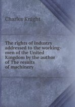 The Rights of Industry Addressed to the Working-Men of the United Kingdom by the Author of the Results of Machinery