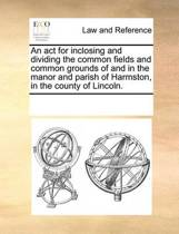 An ACT for Inclosing and Dividing the Common Fields and Common Grounds of and in the Manor and Parish of Harmston, in the County of Lincoln.