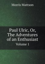Paul Ulric, Or, the Adventures of an Enthusiast Volume 1