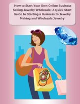 Omslag van 'How to Start Your Own Online Business Selling Jewelry Wholesale: A Quick Start Guide Starting a Business In Jewelry Making and Wholesale Jewelry'