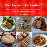 What the Heck's for Breakfast; Gluten and Grain Free Ideas to Reclaim Energy and Health with the Most Important Meal of the Day