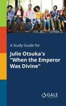 A Study Guide for Julie Otsuka's When the Emperor Was Divine