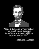 Don't Believe Everything You Read Just Because There's a Picture with a Quote Under It Abraham Lincoln