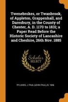 Twenebrokes, or Twanbrook, of Appleton, Grappenhall, and Daresbury, in the County of Chester, A. D. 1170 to 1831; A Paper Read Before the Historic Society of Lancashire and Cheshire, 26th Nov. 1885