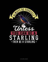 Always Be Yourself Unless You Can Be a Starling Then Be a Starling