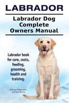 Labrador. Labrador Dog Complete Owners Manual. Labrador Book for Care, Costs, Feeding, Grooming, Health and Training.